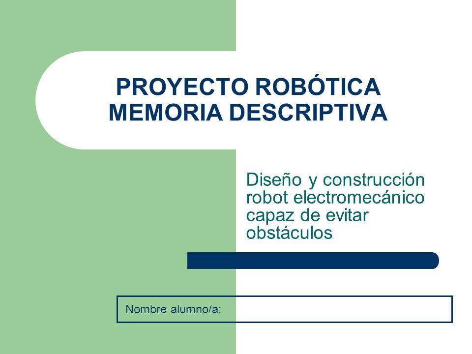 PROYECTO ROBÓTICA MEMORIA DESCRIPTIVA Diseño y construcción robot electromecánico capaz de evitar obstáculos Nombre alumno/a: