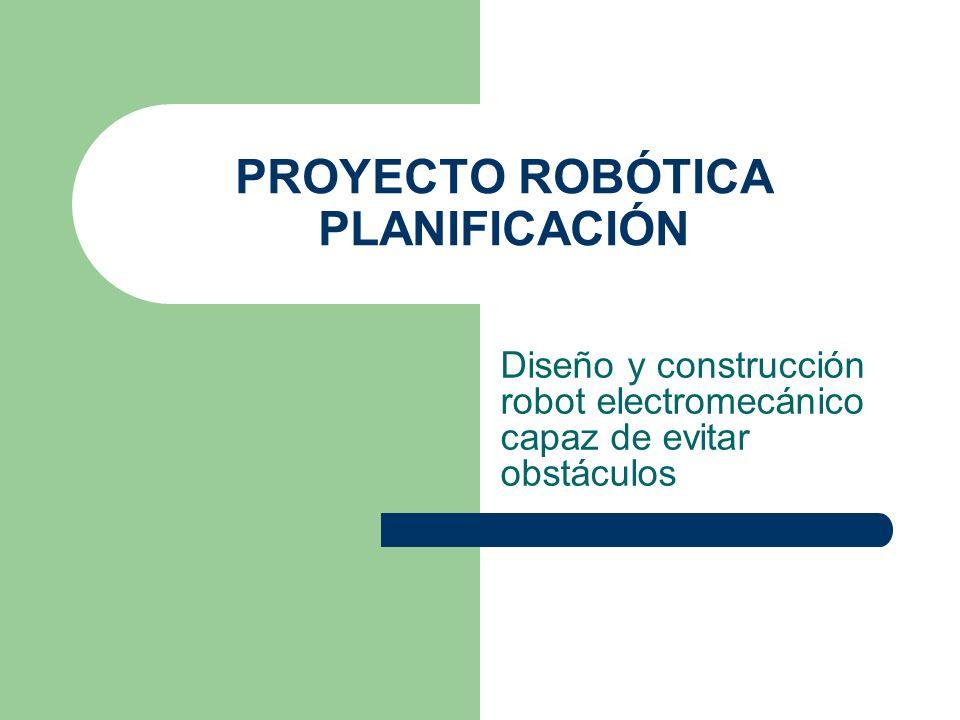 PROYECTO ROBÓTICA PLANIFICACIÓN Diseño y construcción robot electromecánico capaz de evitar obstáculos