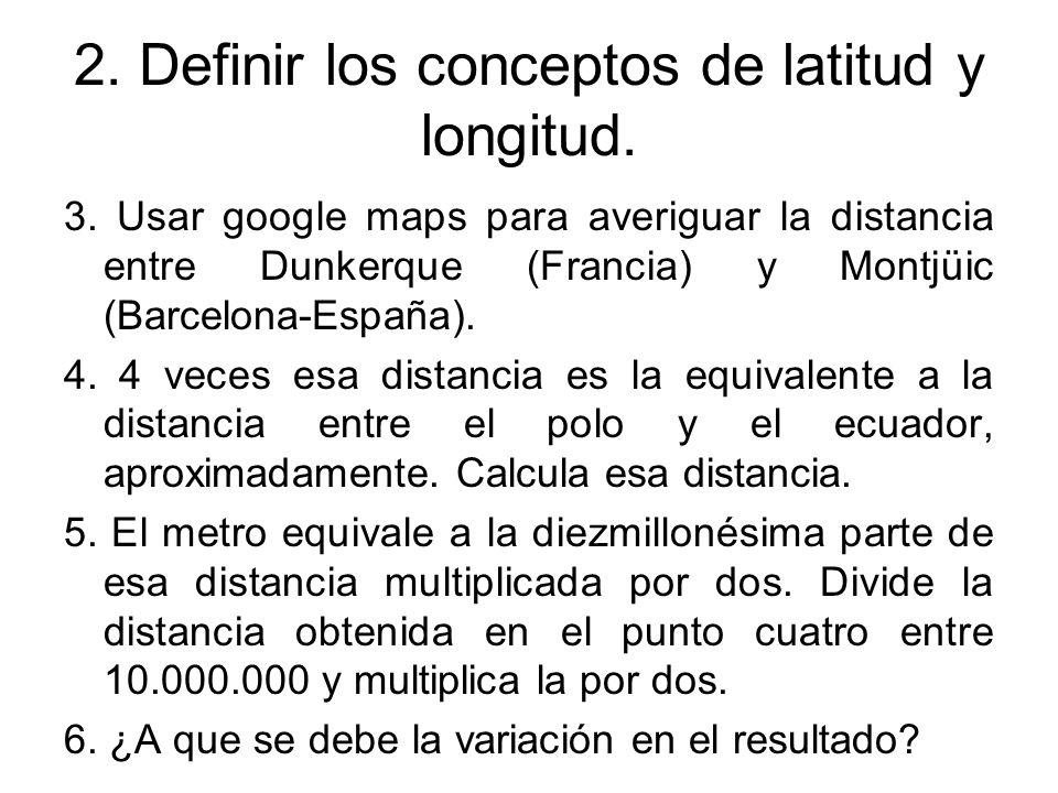 2. Definir los conceptos de latitud y longitud. 3. Usar google maps para averiguar la distancia entre Dunkerque (Francia) y Montjüic (Barcelona-España