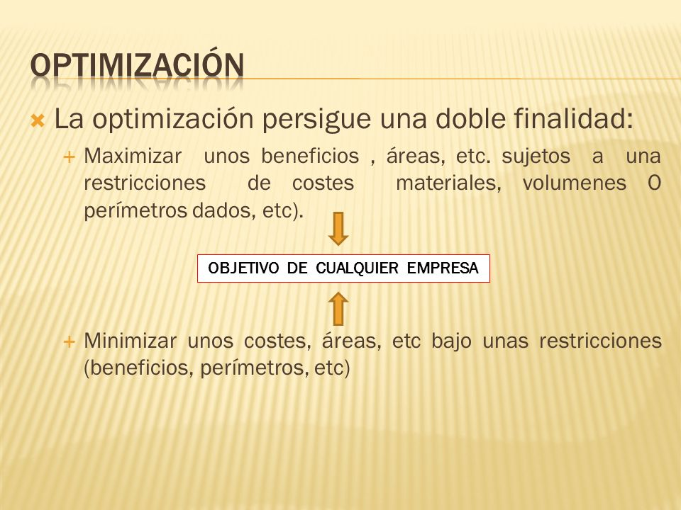 La optimización persigue una doble finalidad: Maximizar unos beneficios, áreas, etc. sujetos a una restricciones de costes materiales, volumenes O per