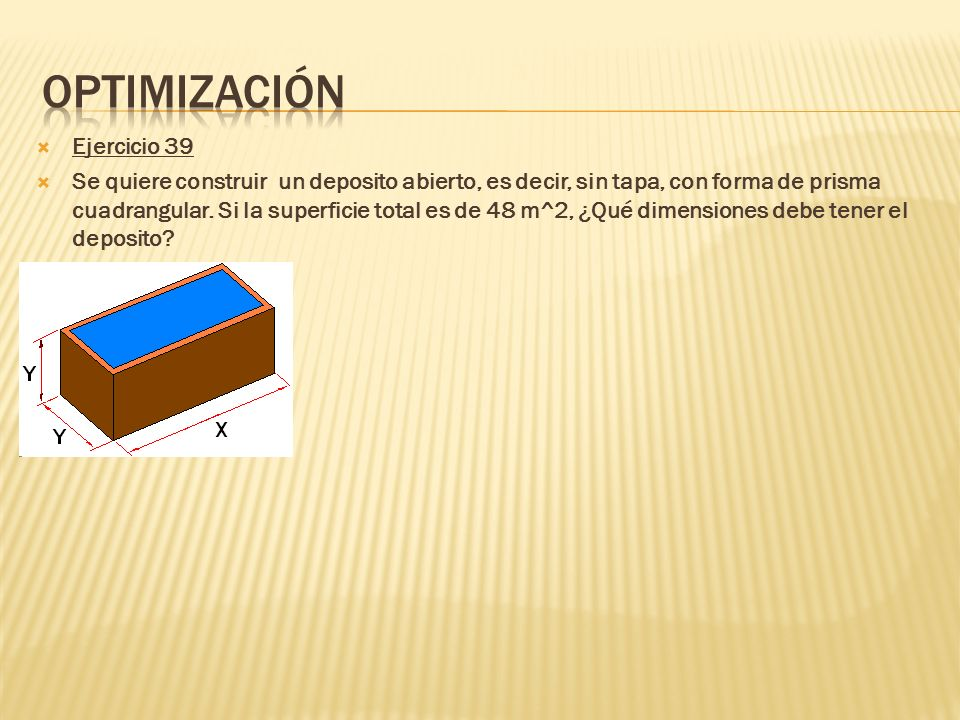 Ejercicio 39 Se quiere construir un deposito abierto, es decir, sin tapa, con forma de prisma cuadrangular. Si la superficie total es de 48 m^2, ¿Qué