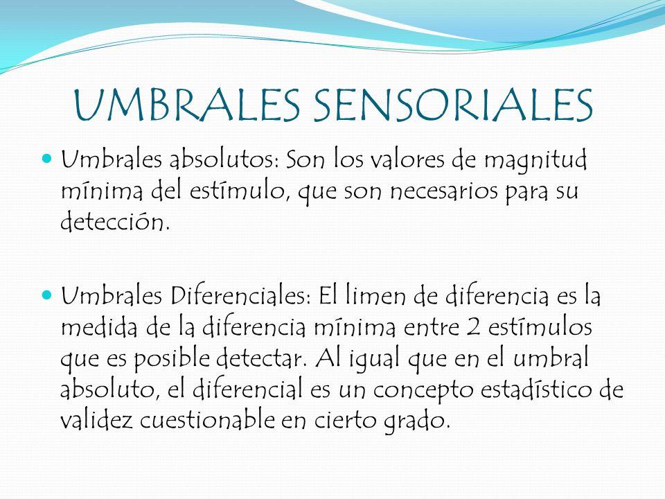 UMBRALES SENSORIALES Umbrales absolutos: Son los valores de magnitud mínima del estímulo, que son necesarios para su detección. Umbrales Diferenciales
