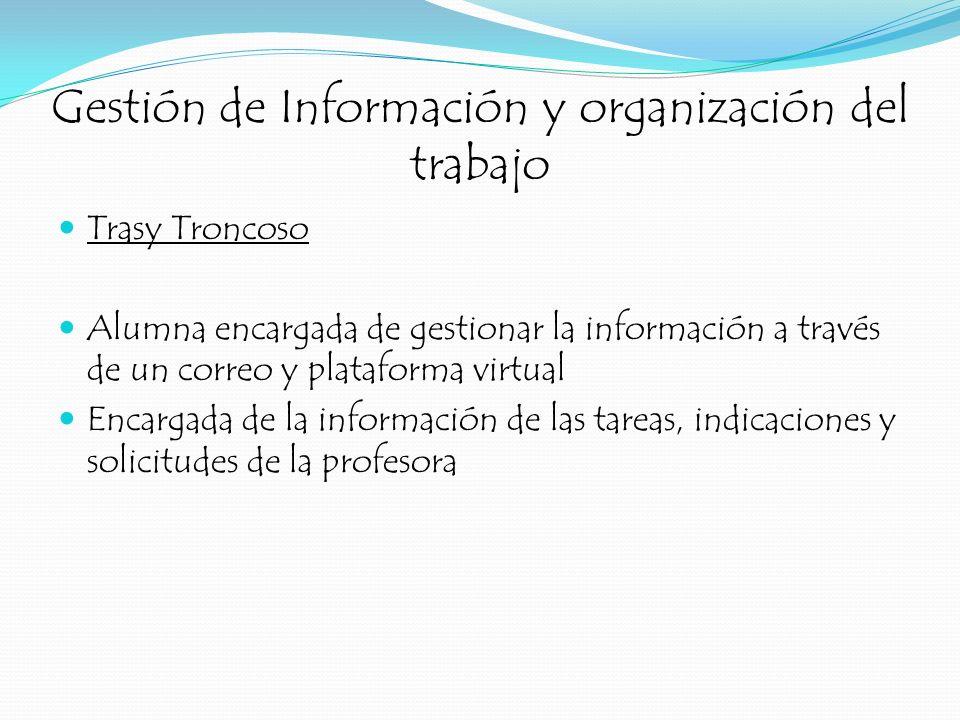 Gestión de Información y organización del trabajo Trasy Troncoso Alumna encargada de gestionar la información a través de un correo y plataforma virtu