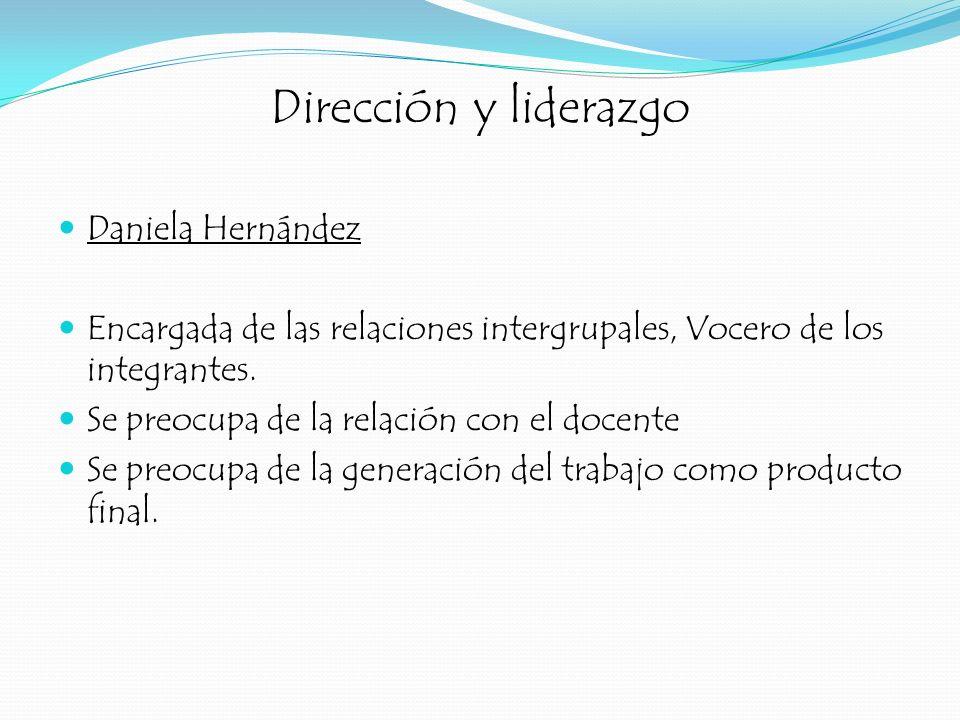 Dirección y liderazgo Daniela Hernández Encargada de las relaciones intergrupales, Vocero de los integrantes. Se preocupa de la relación con el docent