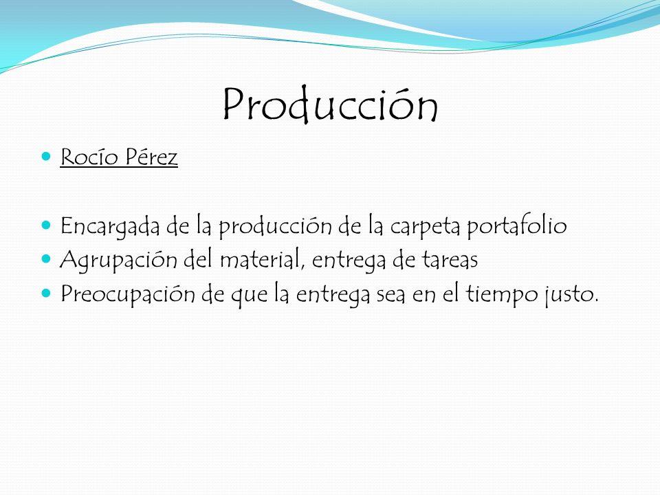 Producción Rocío Pérez Encargada de la producción de la carpeta portafolio Agrupación del material, entrega de tareas Preocupación de que la entrega s