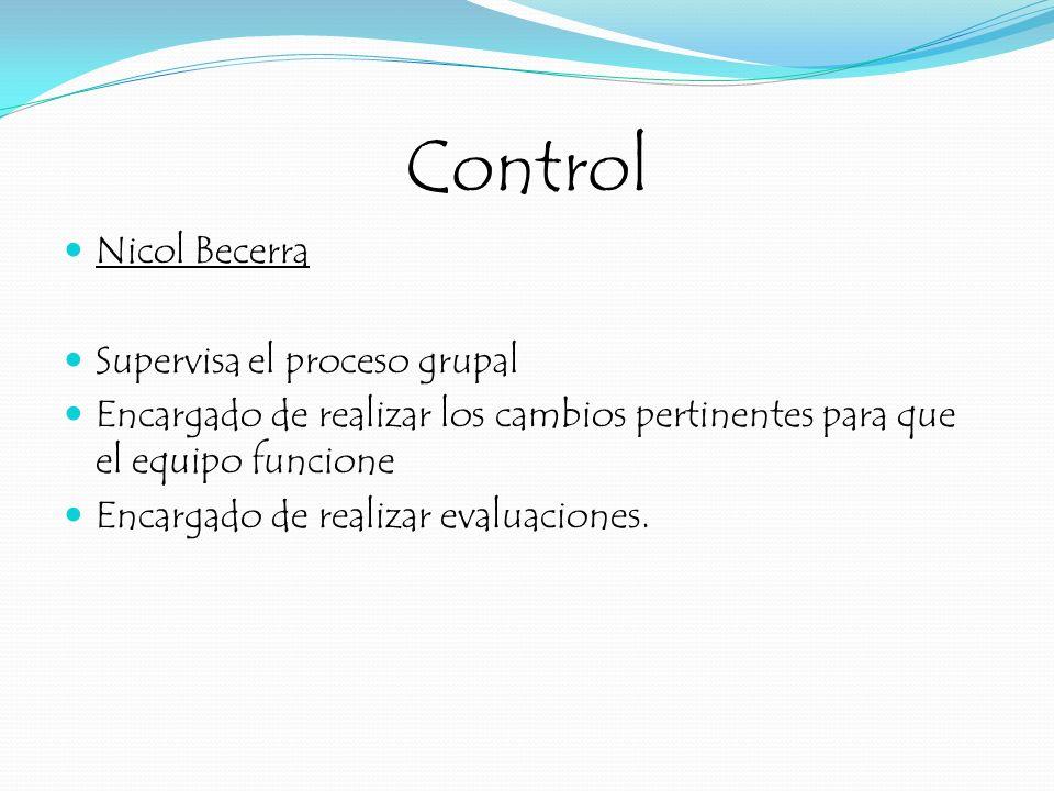 Control Nicol Becerra Supervisa el proceso grupal Encargado de realizar los cambios pertinentes para que el equipo funcione Encargado de realizar eval