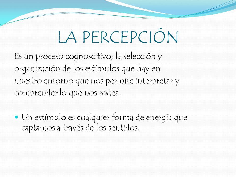 LA PERCEPCIÓN Es un proceso cognoscitivo; la selección y organización de los estímulos que hay en nuestro entorno que nos permite interpretar y compre
