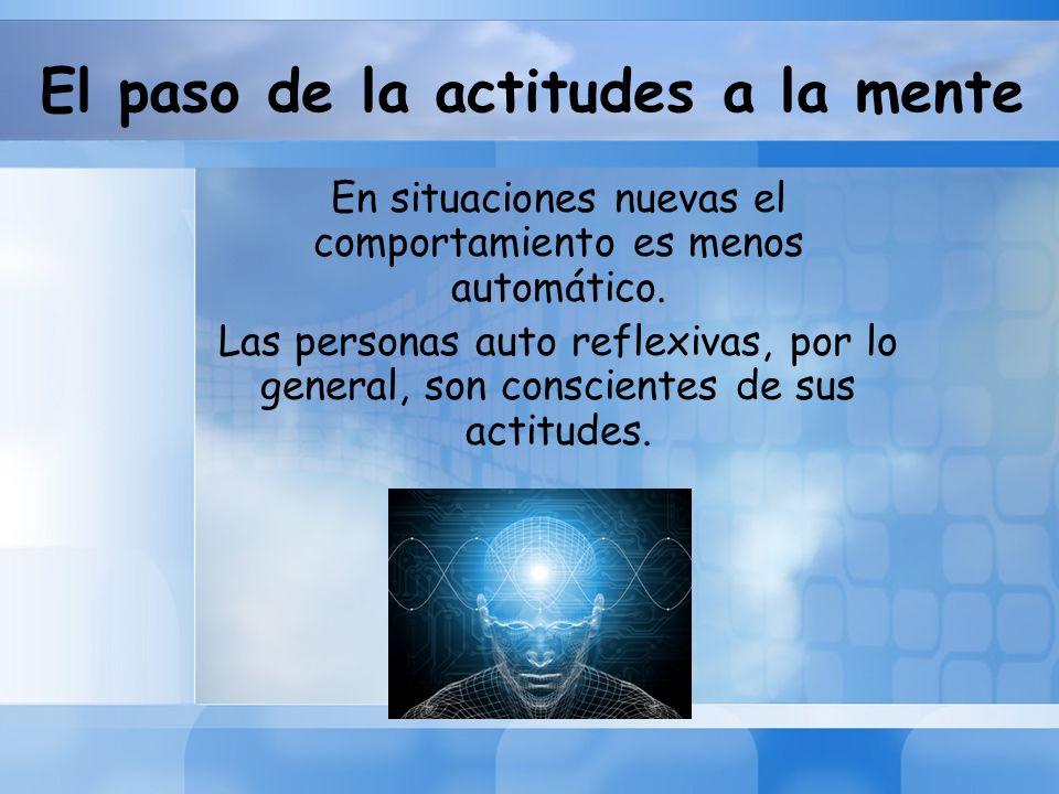 El paso de la actitudes a la mente En situaciones nuevas el comportamiento es menos automático. Las personas auto reflexivas, por lo general, son cons