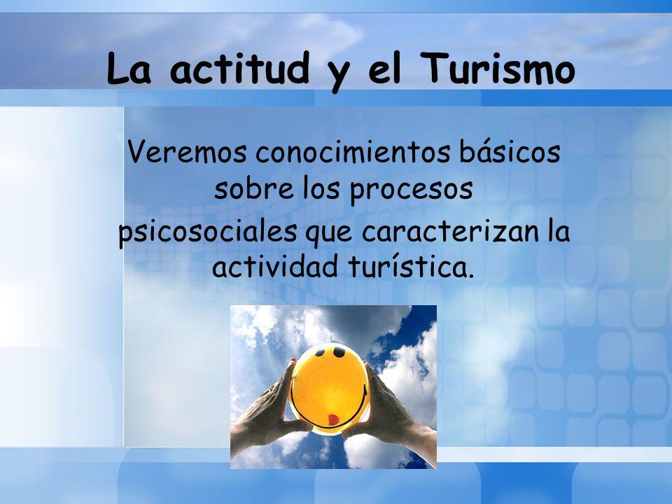 La actitud y el Turismo Veremos conocimientos básicos sobre los procesos psicosociales que caracterizan la actividad turística.