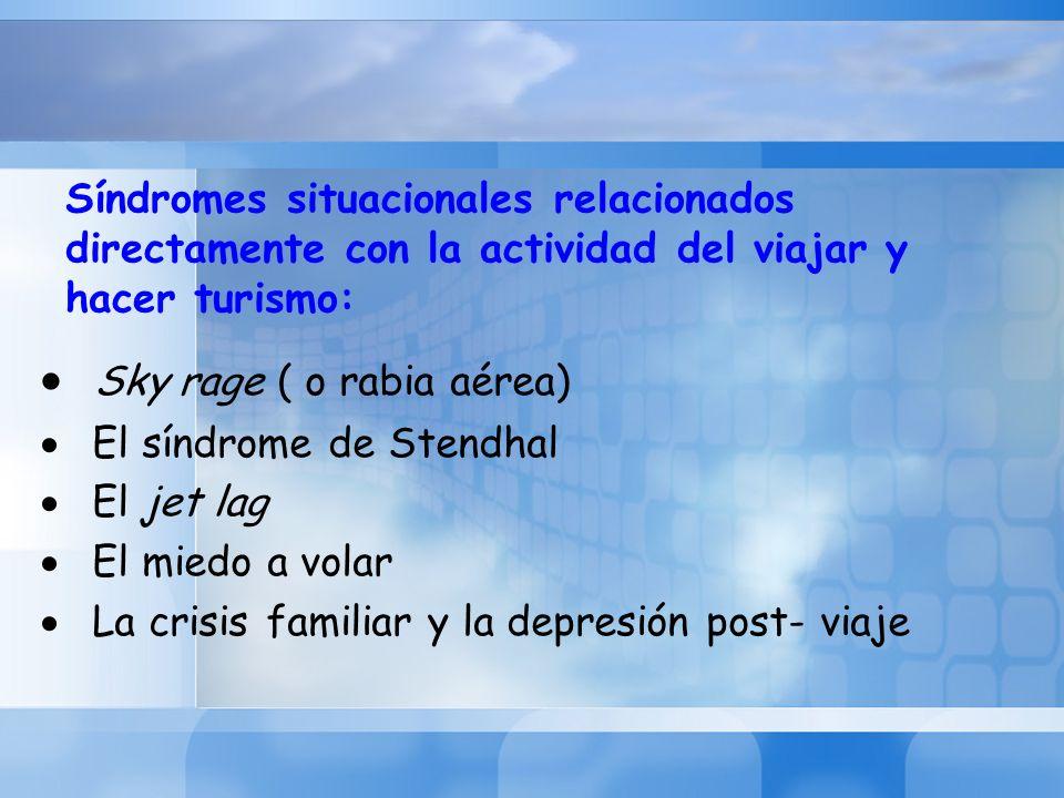 Síndromes situacionales relacionados directamente con la actividad del viajar y hacer turismo: Sky rage ( o rabia aérea) El síndrome de Stendhal El je