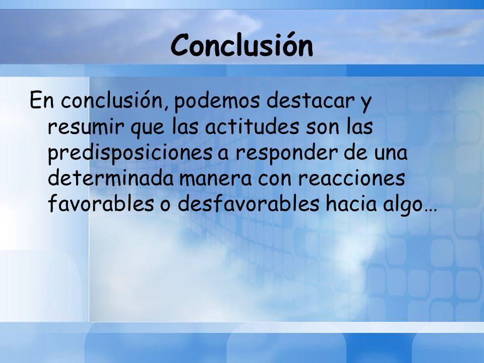 Conclusión En conclusión, podemos destacar y resumir que las actitudes son las predisposiciones a responder de una determinada manera con reacciones f