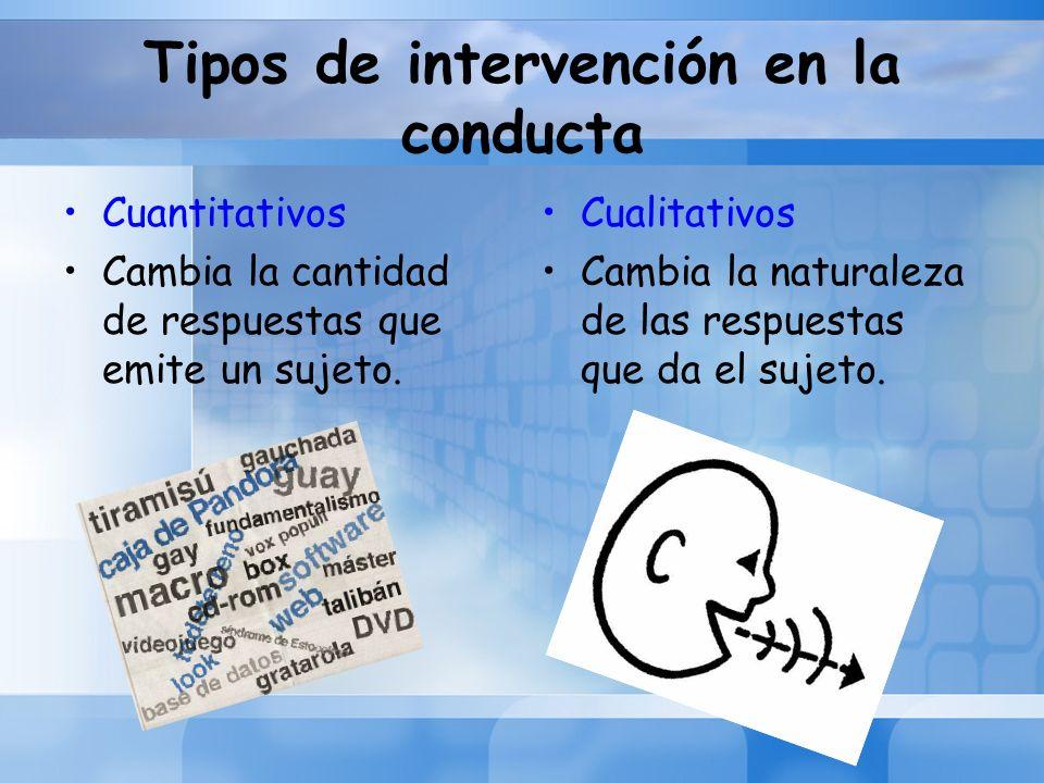 Tipos de intervención en la conducta Cuantitativos Cambia la cantidad de respuestas que emite un sujeto. Cualitativos Cambia la naturaleza de las resp