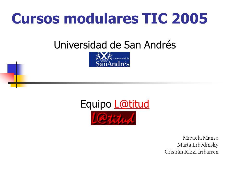Cursos modulares TIC 2005 Universidad de San Andrés Equipo L@titudL@titud Micaela Manso Marta Libedinsky Cristián Rizzi Iribarren