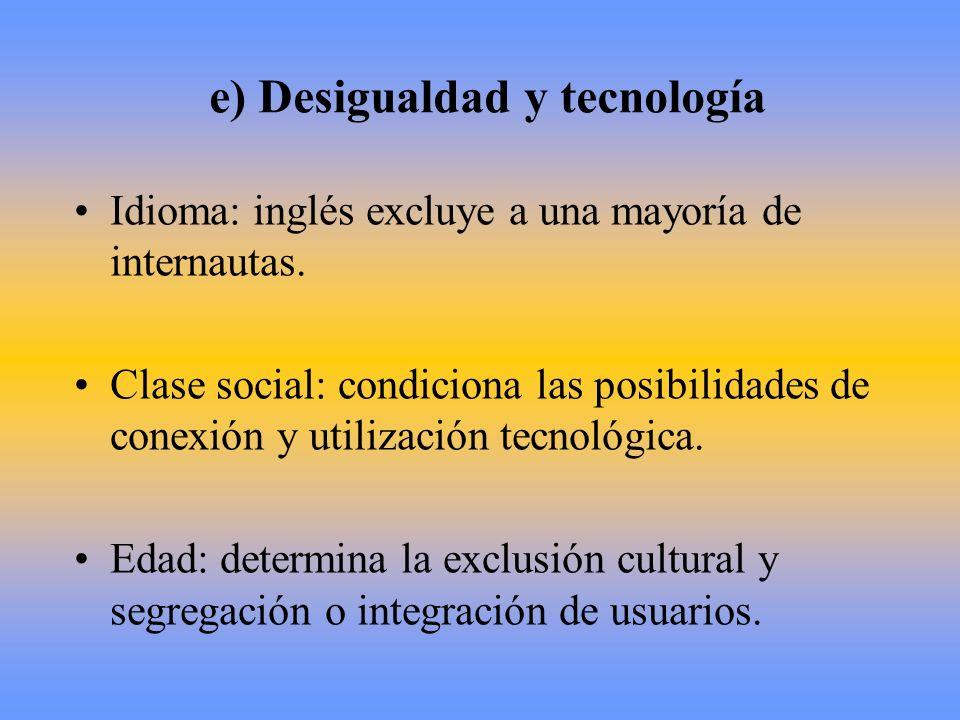 e) Desigualdad y tecnología Idioma: inglés excluye a una mayoría de internautas. Clase social: condiciona las posibilidades de conexión y utilización