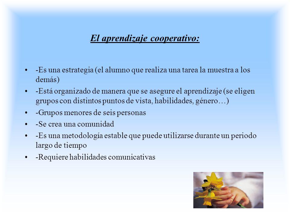 El aprendizaje cooperativo: -Es una estrategia (el alumno que realiza una tarea la muestra a los demás) -Está organizado de manera que se asegure el a