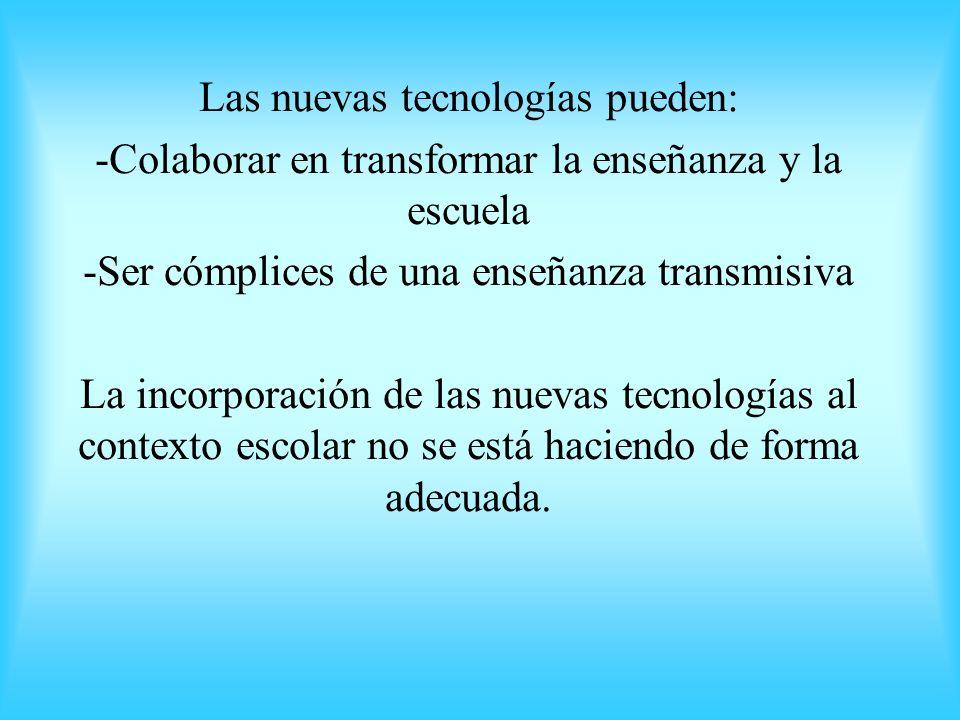 Las nuevas tecnologías pueden: -Colaborar en transformar la enseñanza y la escuela -Ser cómplices de una enseñanza transmisiva La incorporación de las
