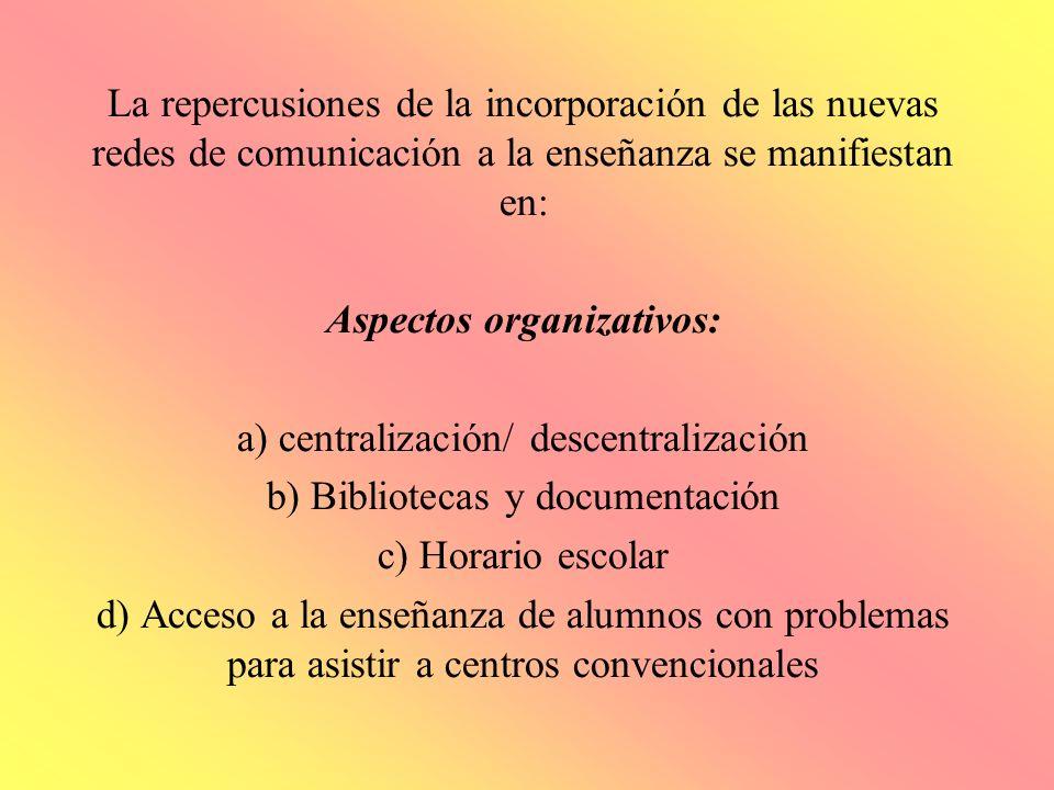 La repercusiones de la incorporación de las nuevas redes de comunicación a la enseñanza se manifiestan en: Aspectos organizativos: a) centralización/
