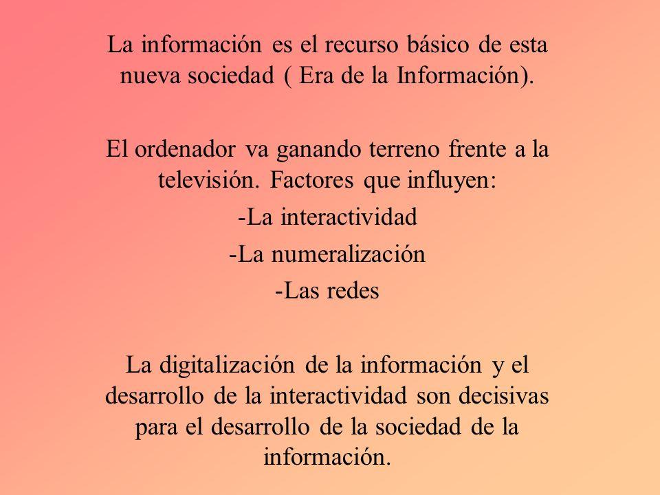 La información es el recurso básico de esta nueva sociedad ( Era de la Información). El ordenador va ganando terreno frente a la televisión. Factores