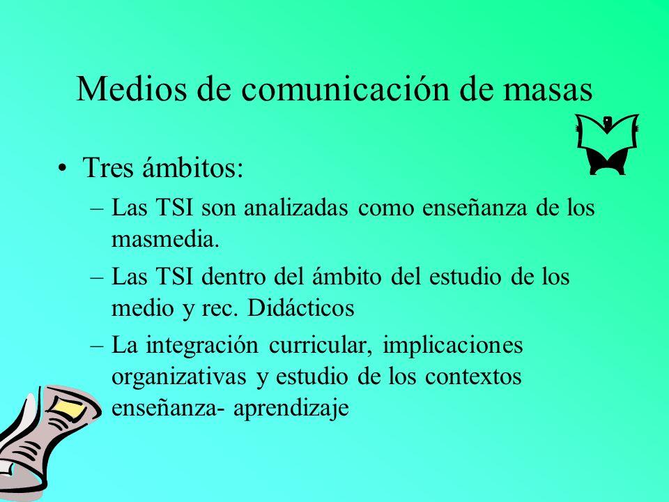 Medios de comunicación de masas Tres ámbitos: –Las TSI son analizadas como enseñanza de los masmedia. –Las TSI dentro del ámbito del estudio de los me