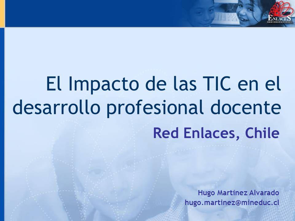 El Impacto de las TIC en el desarrollo profesional docente Red Enlaces, Chile Hugo Martínez Alvarado hugo.martinez@mineduc.cl
