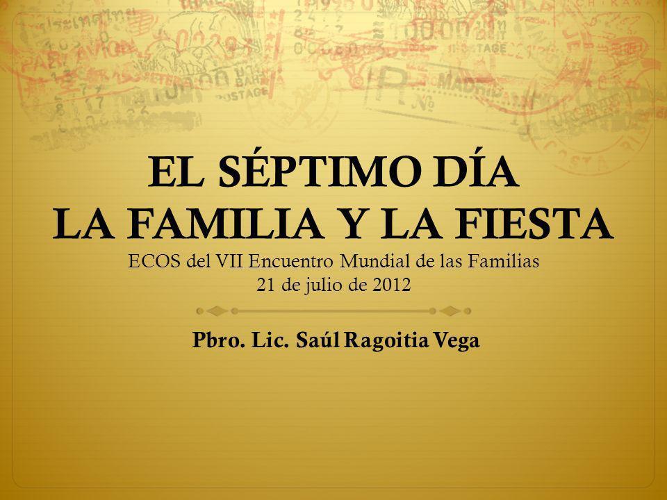 EL SÉPTIMO DÍA LA FAMILIA Y LA FIESTA ECOS del VII Encuentro Mundial de las Familias 21 de julio de 2012 Pbro.