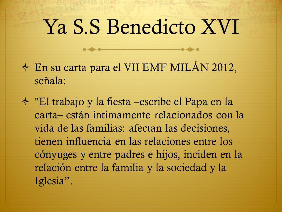 Ya S.S Benedicto XVI En su carta para el VII EMF MILÁN 2012, señala: El trabajo y la fiesta –escribe el Papa en la carta– están íntimamente relacionados con la vida de las familias: afectan las decisiones, tienen influencia en las relaciones entre los cónyuges y entre padres e hijos, inciden en la relación entre la familia y la sociedad y la Iglesia.