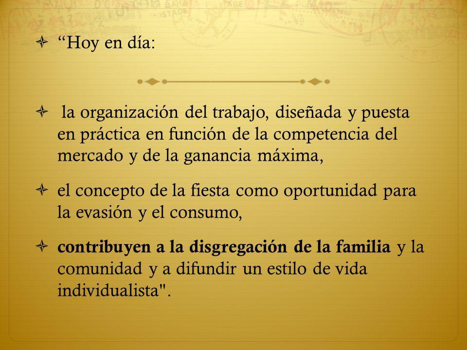 Hoy en día: la organización del trabajo, diseñada y puesta en práctica en función de la competencia del mercado y de la ganancia máxima, el concepto de la fiesta como oportunidad para la evasión y el consumo, contribuyen a la disgregación de la familia y la comunidad y a difundir un estilo de vida individualista .