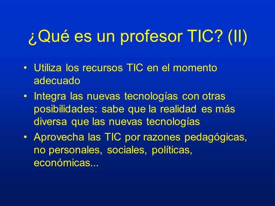 ¿Qué es un profesor TIC? (II) Utiliza los recursos TIC en el momento adecuado Integra las nuevas tecnologías con otras posibilidades: sabe que la real