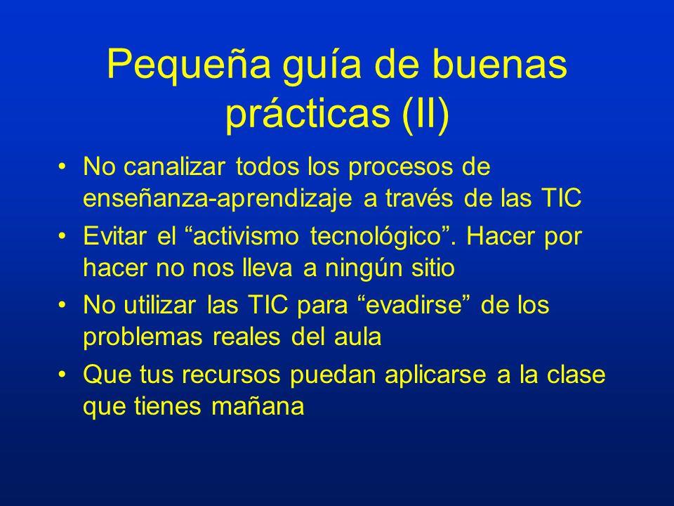 Pequeña guía de buenas prácticas (II) No canalizar todos los procesos de enseñanza-aprendizaje a través de las TIC Evitar el activismo tecnológico. Ha