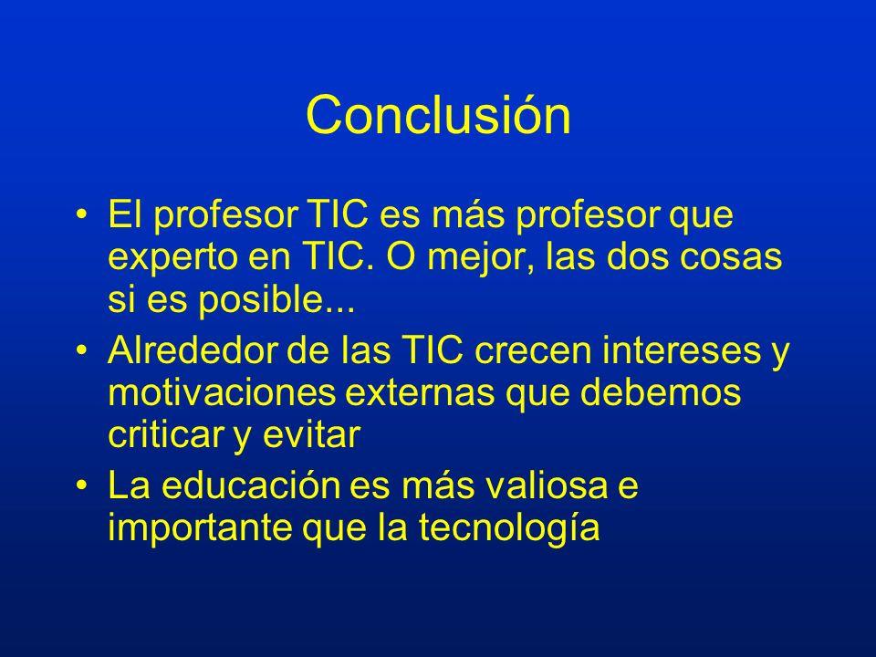 Conclusión El profesor TIC es más profesor que experto en TIC. O mejor, las dos cosas si es posible... Alrededor de las TIC crecen intereses y motivac