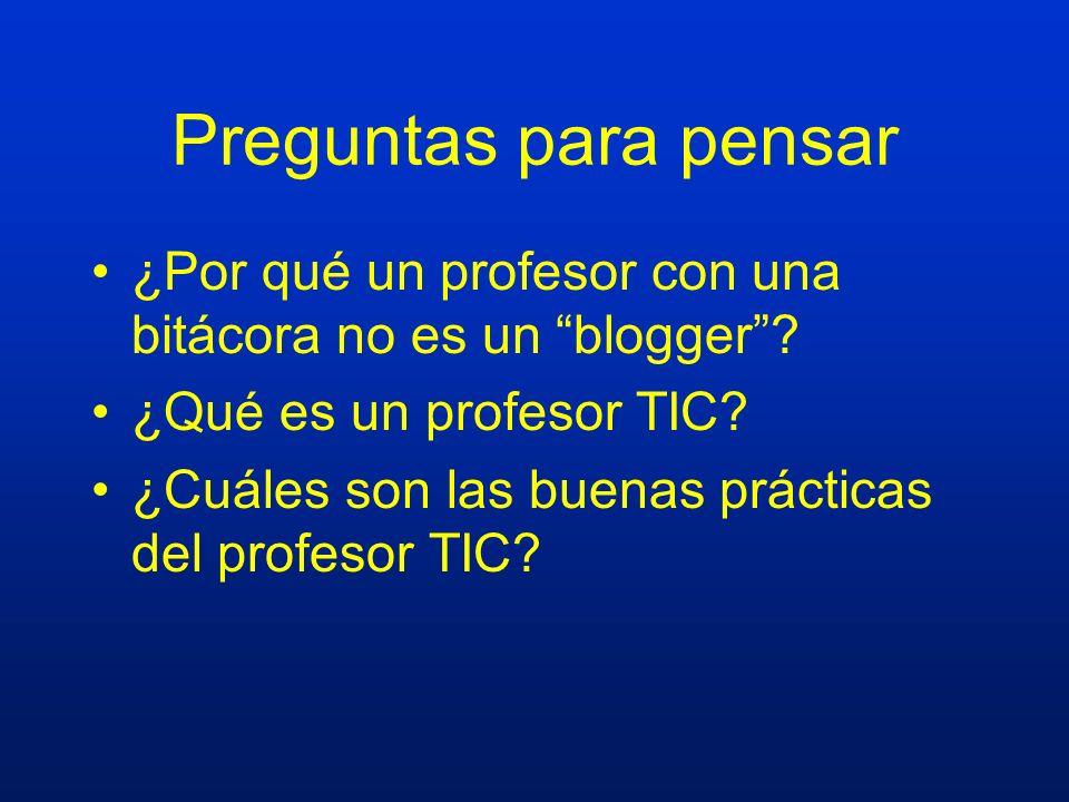 Preguntas para pensar ¿Por qué un profesor con una bitácora no es un blogger? ¿Qué es un profesor TIC? ¿Cuáles son las buenas prácticas del profesor T