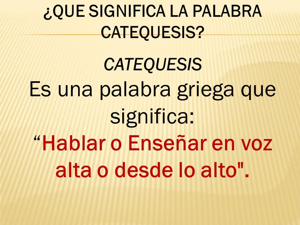 ¿QUE SIGNIFICA LA PALABRA CATEQUESIS? CATEQUESIS Es una palabra griega que significa: Hablar o Enseñar en voz alta o desde lo alto
