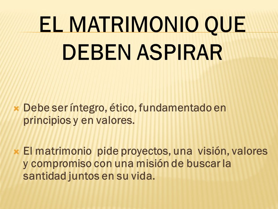 Debe ser íntegro, ético, fundamentado en principios y en valores. El matrimonio pide proyectos, una visión, valores y compromiso con una misión de bus