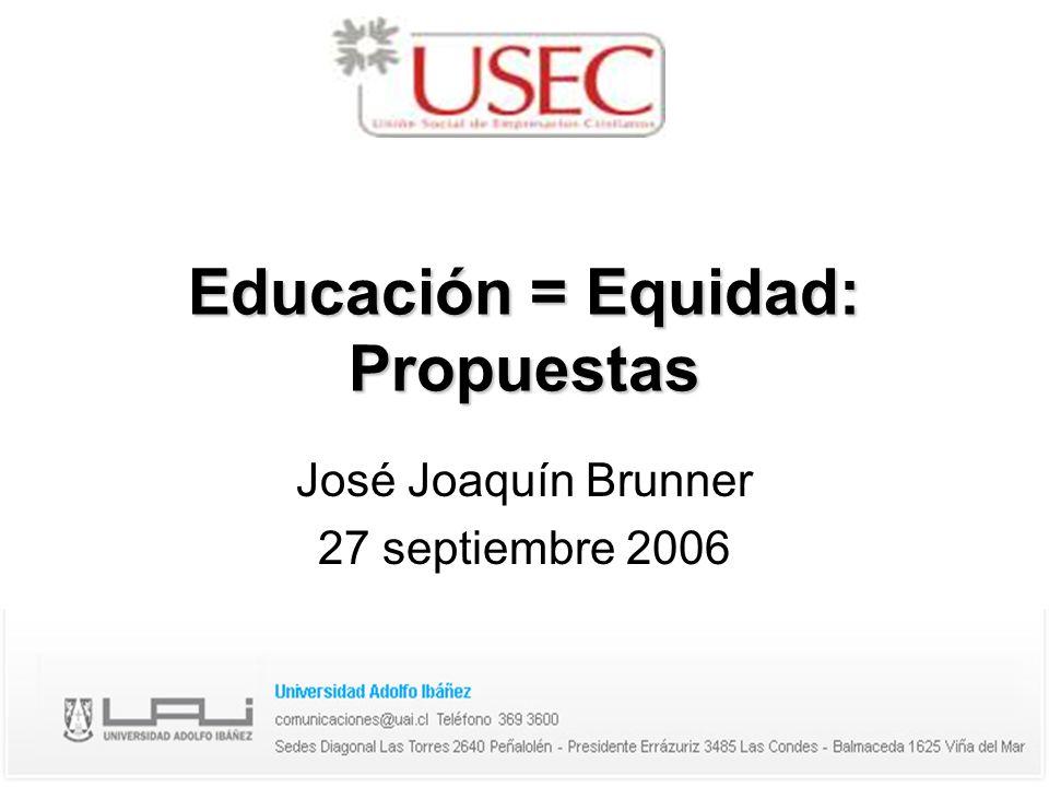 Educación = Equidad: Propuestas José Joaquín Brunner 27 septiembre 2006