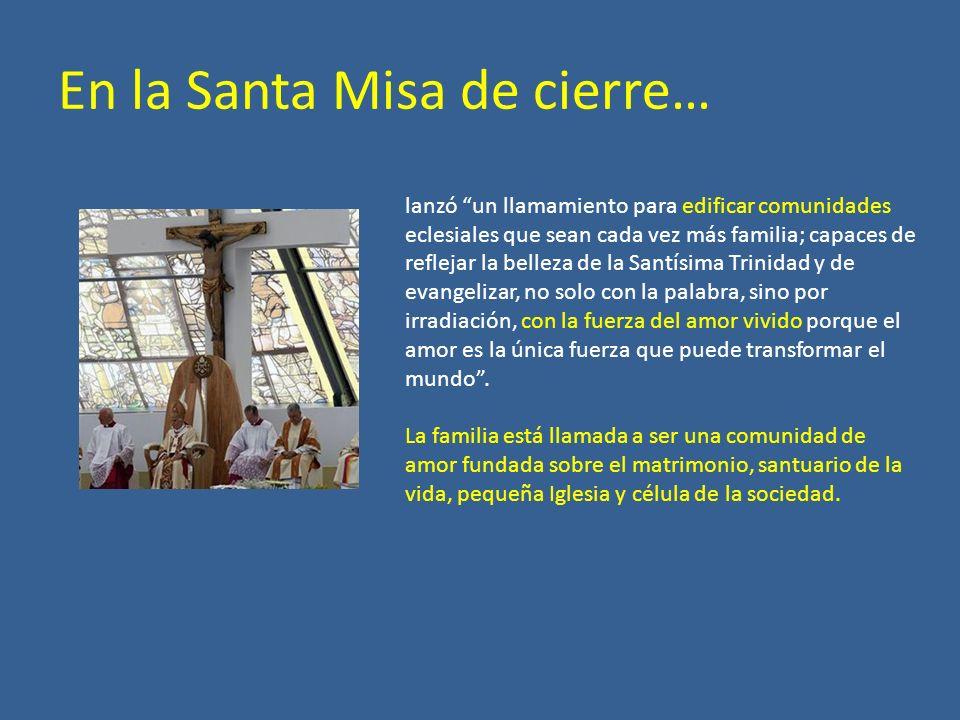 En la Santa Misa de cierre… lanzó un llamamiento para edificar comunidades eclesiales que sean cada vez más familia; capaces de reflejar la belleza de
