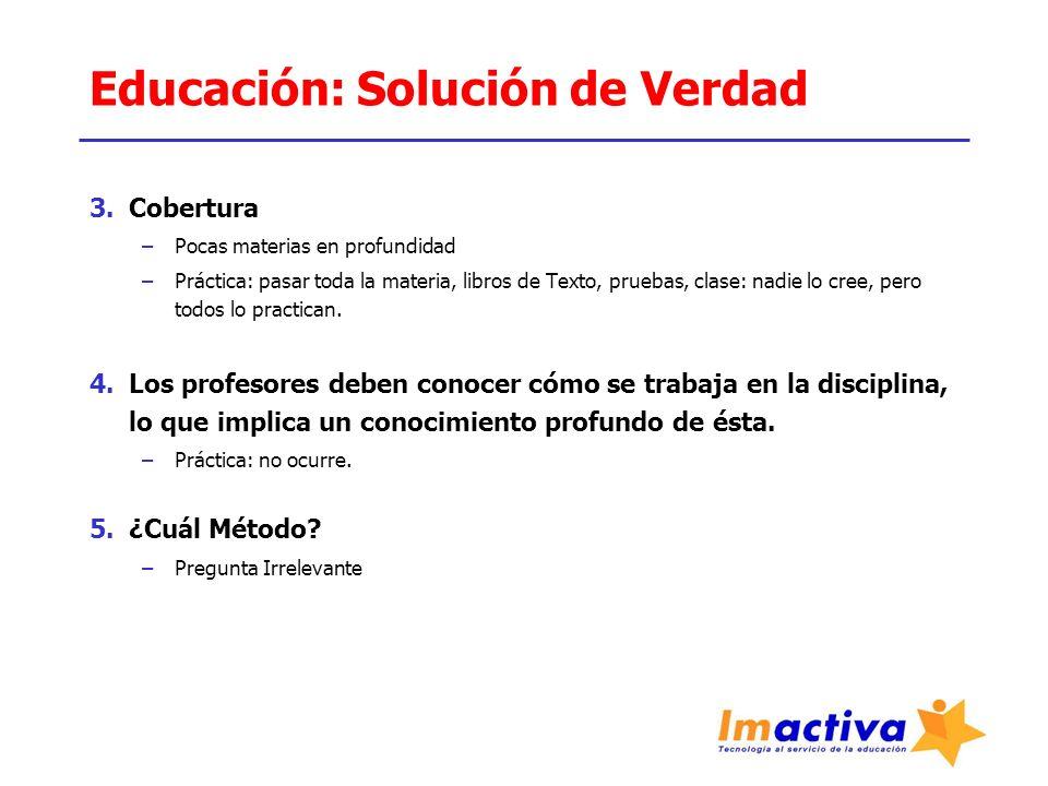 Educación: Solución de Verdad 3.Cobertura –Pocas materias en profundidad –Práctica: pasar toda la materia, libros de Texto, pruebas, clase: nadie lo cree, pero todos lo practican.