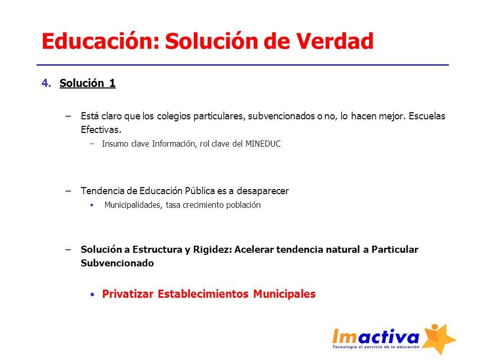 Educación: Solución de Verdad 4.Solución 1 –Está claro que los colegios particulares, subvencionados o no, lo hacen mejor. Escuelas Efectivas. –Insumo