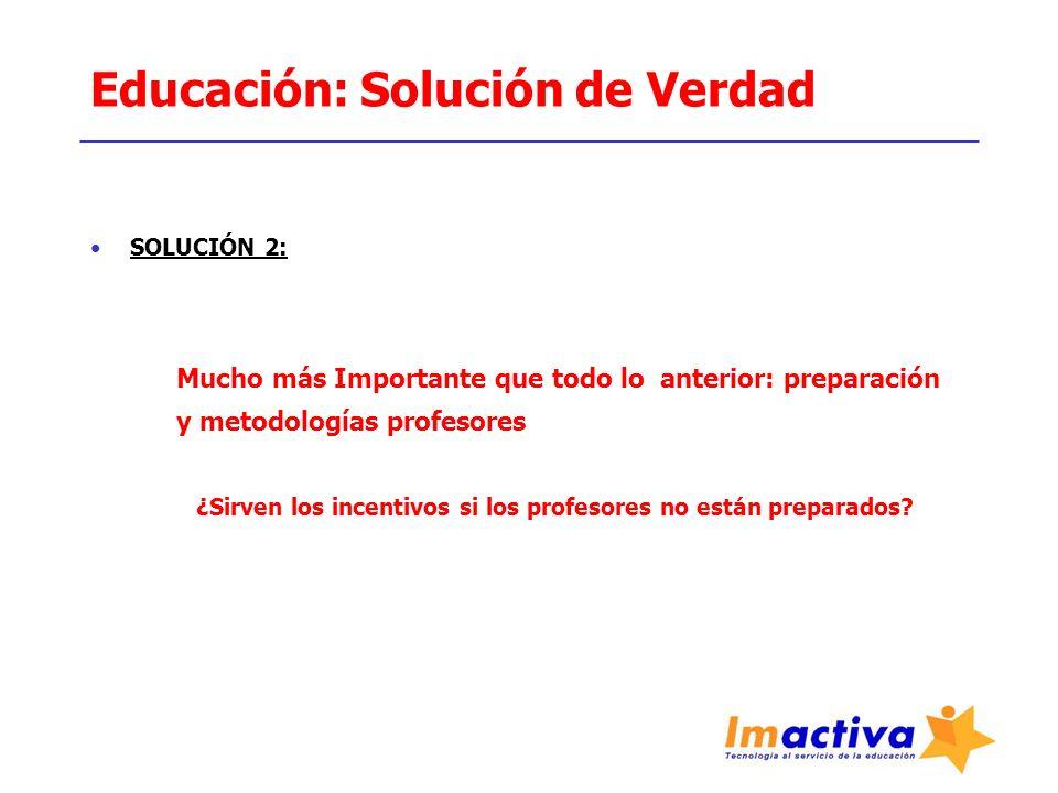 Educación: Solución de Verdad SOLUCIÓN 2: Mucho más Importante que todo lo anterior: preparación y metodologías profesores ¿Sirven los incentivos si l
