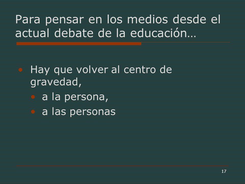 17 Hay que volver al centro de gravedad, a la persona, a las personas Para pensar en los medios desde el actual debate de la educación…