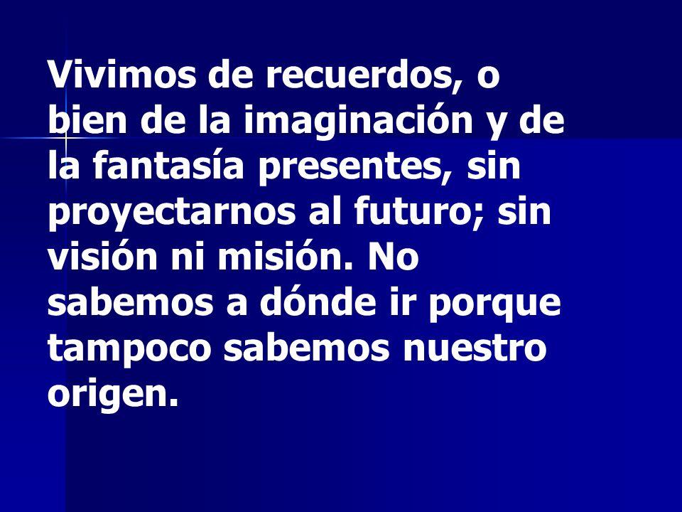 Vivimos de recuerdos, o bien de la imaginación y de la fantasía presentes, sin proyectarnos al futuro; sin visión ni misión. No sabemos a dónde ir por