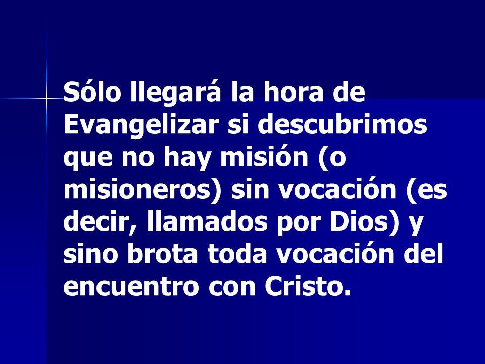 Sólo llegará la hora de Evangelizar si descubrimos que no hay misión (o misioneros) sin vocación (es decir, llamados por Dios) y sino brota toda vocac