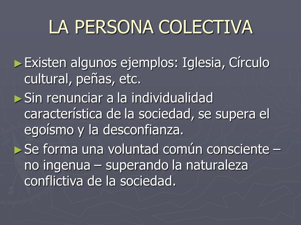 LA PERSONA COLECTIVA Existen algunos ejemplos: Iglesia, Círculo cultural, peñas, etc. Existen algunos ejemplos: Iglesia, Círculo cultural, peñas, etc.