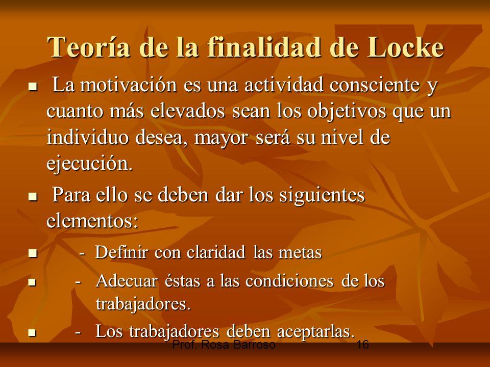 Prof. Rosa Barroso16 Teoría de la finalidad de Locke La motivación es una actividad consciente y cuanto más elevados sean los objetivos que un individ
