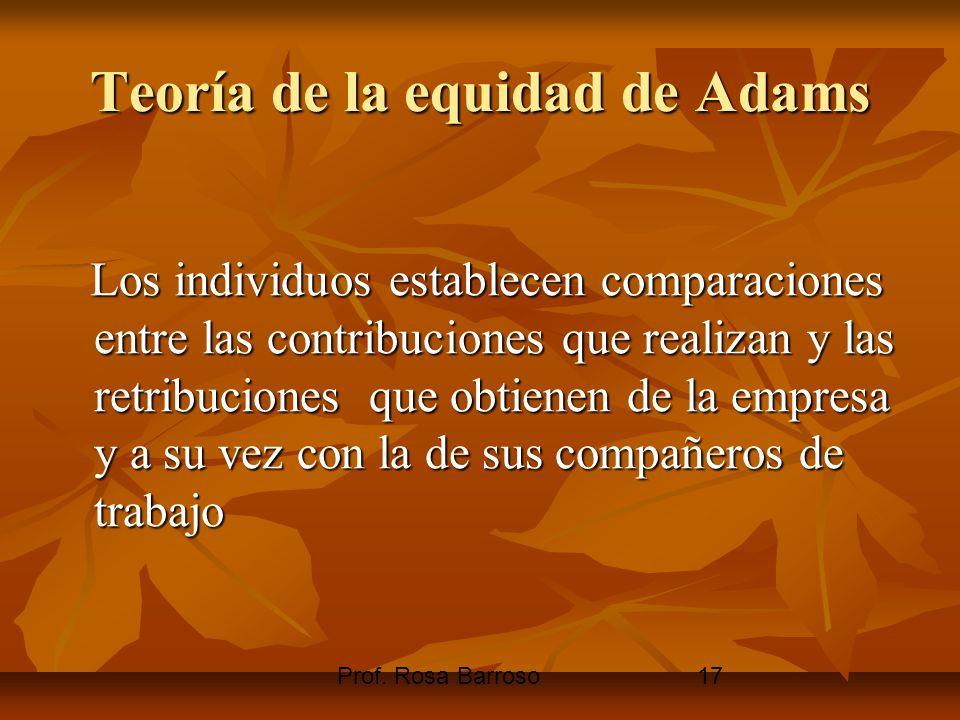 Prof. Rosa Barroso17 Teoría de la equidad de Adams Los individuos establecen comparaciones entre las contribuciones que realizan y las retribuciones q