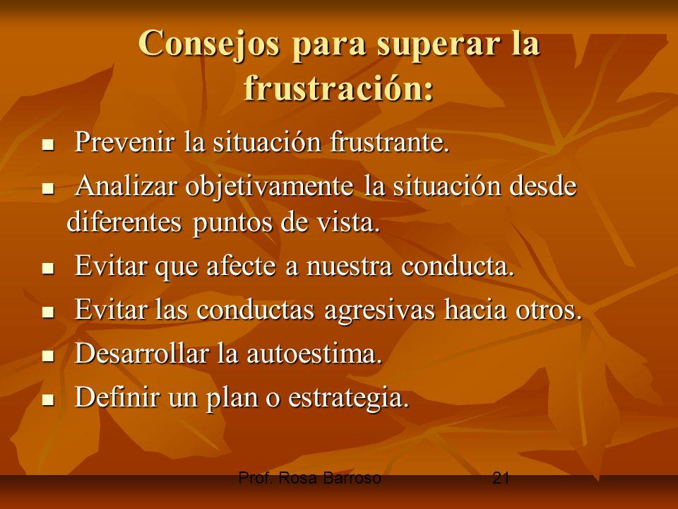Prof. Rosa Barroso21 Consejos para superar la frustración: Prevenir la situación frustrante. Prevenir la situación frustrante. Analizar objetivamente