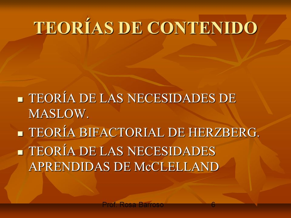 Prof. Rosa Barroso6 TEORÍAS DE CONTENIDO TEORÍA DE LAS NECESIDADES DE MASLOW. TEORÍA DE LAS NECESIDADES DE MASLOW. TEORÍA BIFACTORIAL DE HERZBERG. TEO