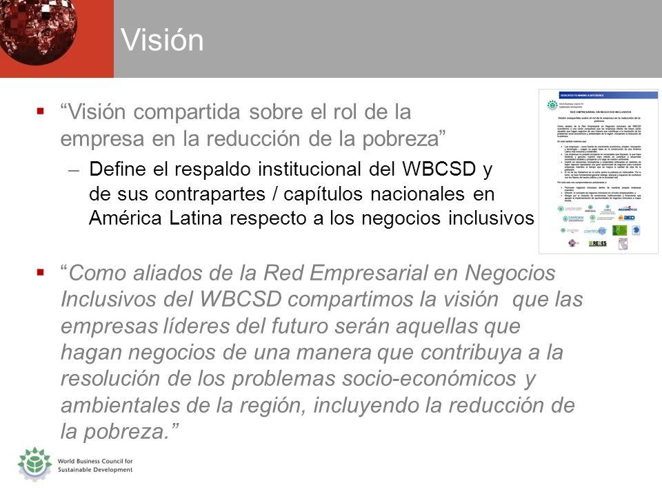 Visión Visión compartida sobre el rol de la empresa en la reducción de la pobreza –Define el respaldo institucional del WBCSD y de sus contrapartes / capítulos nacionales en América Latina respecto a los negocios inclusivos Como aliados de la Red Empresarial en Negocios Inclusivos del WBCSD compartimos la visión que las empresas líderes del futuro serán aquellas que hagan negocios de una manera que contribuya a la resolución de los problemas socio-económicos y ambientales de la región, incluyendo la reducción de la pobreza.