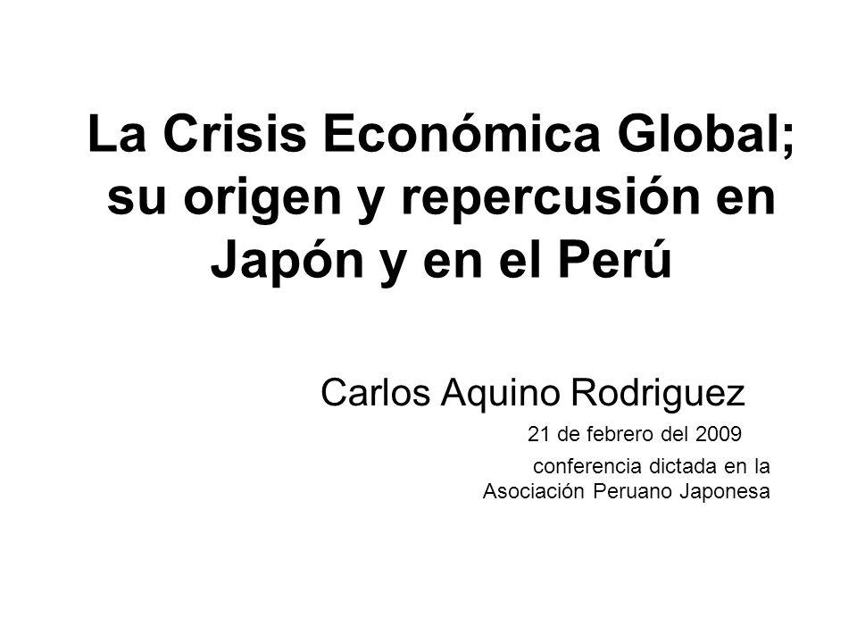 La Crisis Económica Global; su origen y repercusión en Japón y en el Perú Carlos Aquino Rodriguez 21 de febrero del 2009 conferencia dictada en la Aso