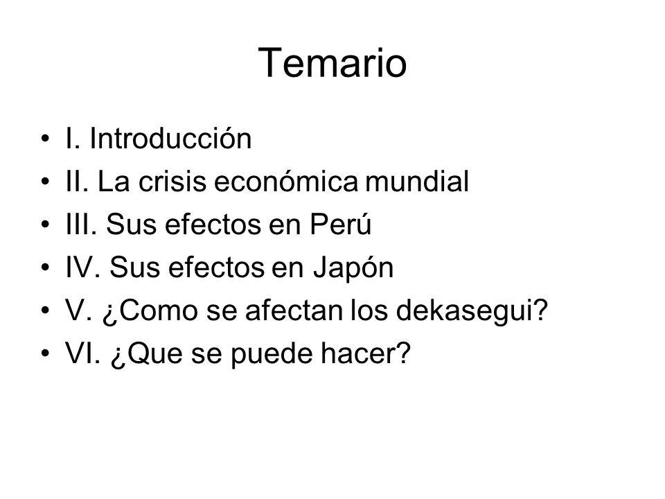 Temario I. Introducción II. La crisis económica mundial III. Sus efectos en Perú IV. Sus efectos en Japón V. ¿Como se afectan los dekasegui? VI. ¿Que