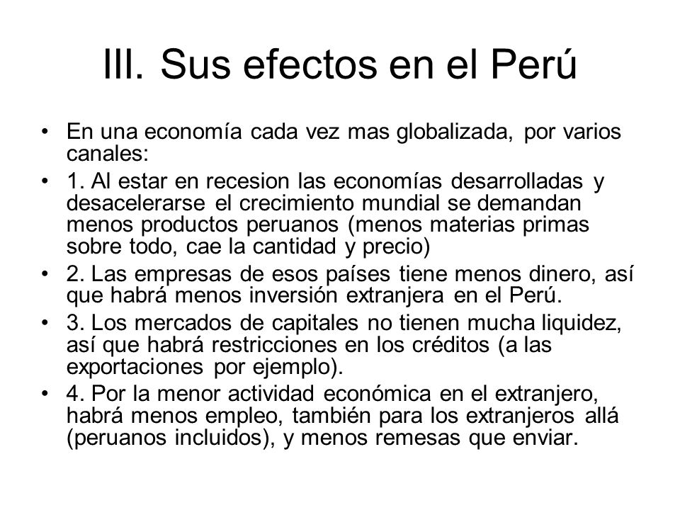 III. Sus efectos en el Perú En una economía cada vez mas globalizada, por varios canales: 1. Al estar en recesion las economías desarrolladas y desace